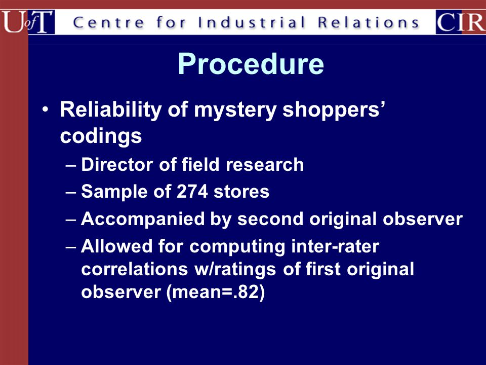 Procedure Reliability of mystery shoppers' codings –Director of field research –Sample of 274 stores –Accompanied by second original observer –Allowed