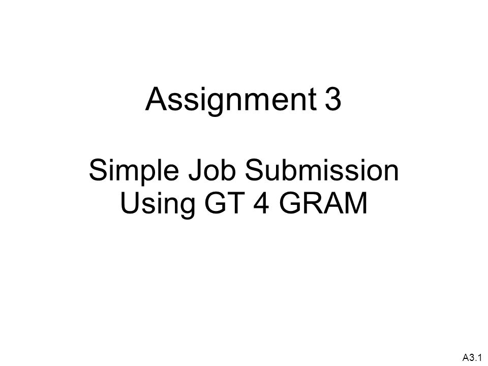 A3.1 Assignment 3 Simple Job Submission Using GT 4 GRAM