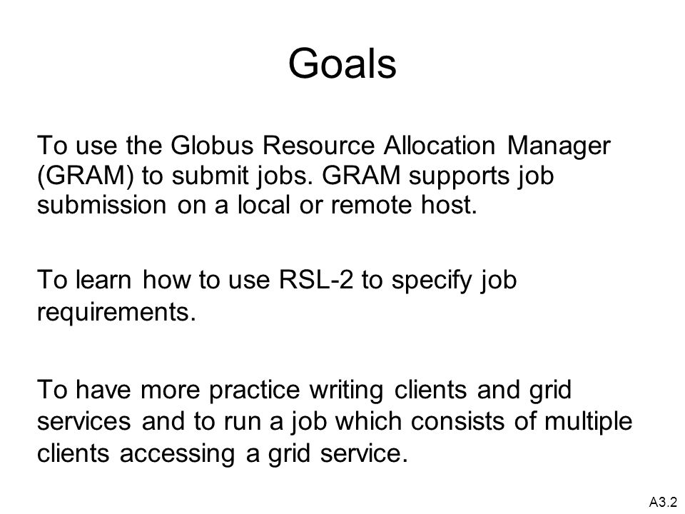 A3.2 Goals To use the Globus Resource Allocation Manager (GRAM) to submit jobs.