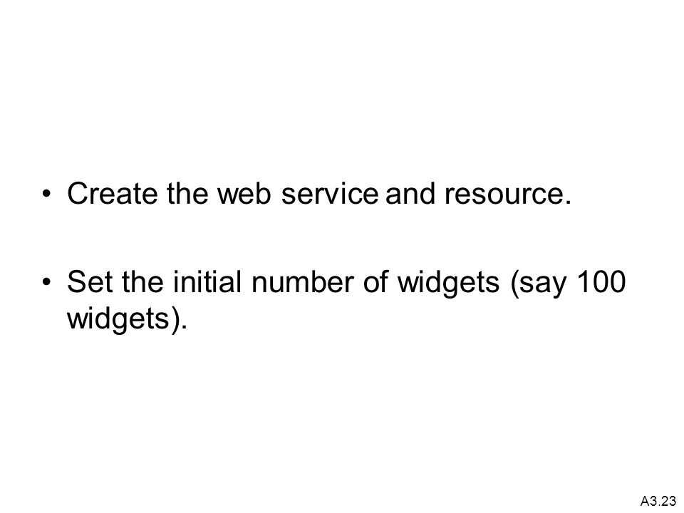 A3.23 Create the web service and resource. Set the initial number of widgets (say 100 widgets).