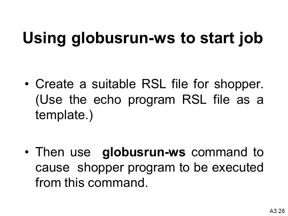 A3.26 Using globusrun-ws to start job Create a suitable RSL file for shopper.
