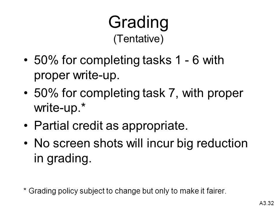 A3.32 Grading (Tentative) 50% for completing tasks 1 - 6 with proper write-up.