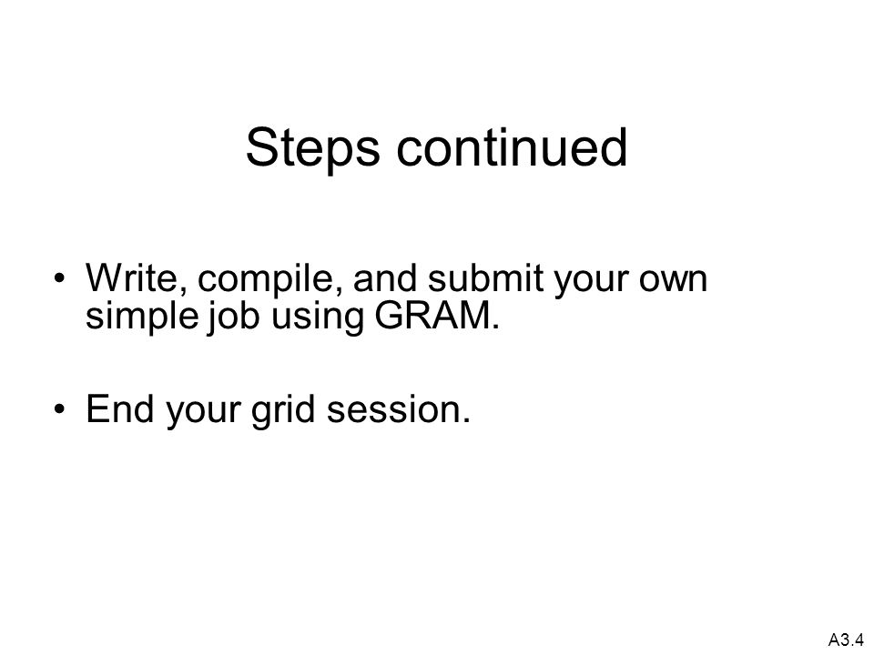 A3.4 Steps continued Write, compile, and submit your own simple job using GRAM.