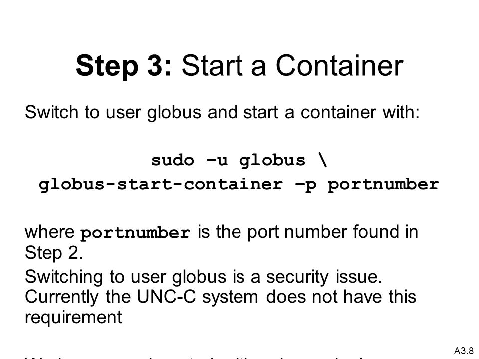 A3.8 Step 3: Start a Container Switch to user globus and start a container with: sudo –u globus \ globus-start-container –p portnumber where portnumber is the port number found in Step 2.