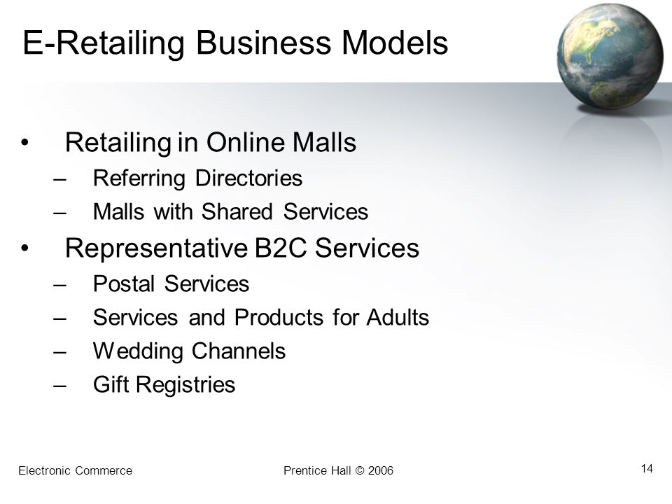 Electronic CommercePrentice Hall © 2006 14 E-Retailing Business Models Retailing in Online Malls –Referring Directories –Malls with Shared Services Representative B2C Services –Postal Services –Services and Products for Adults –Wedding Channels –Gift Registries