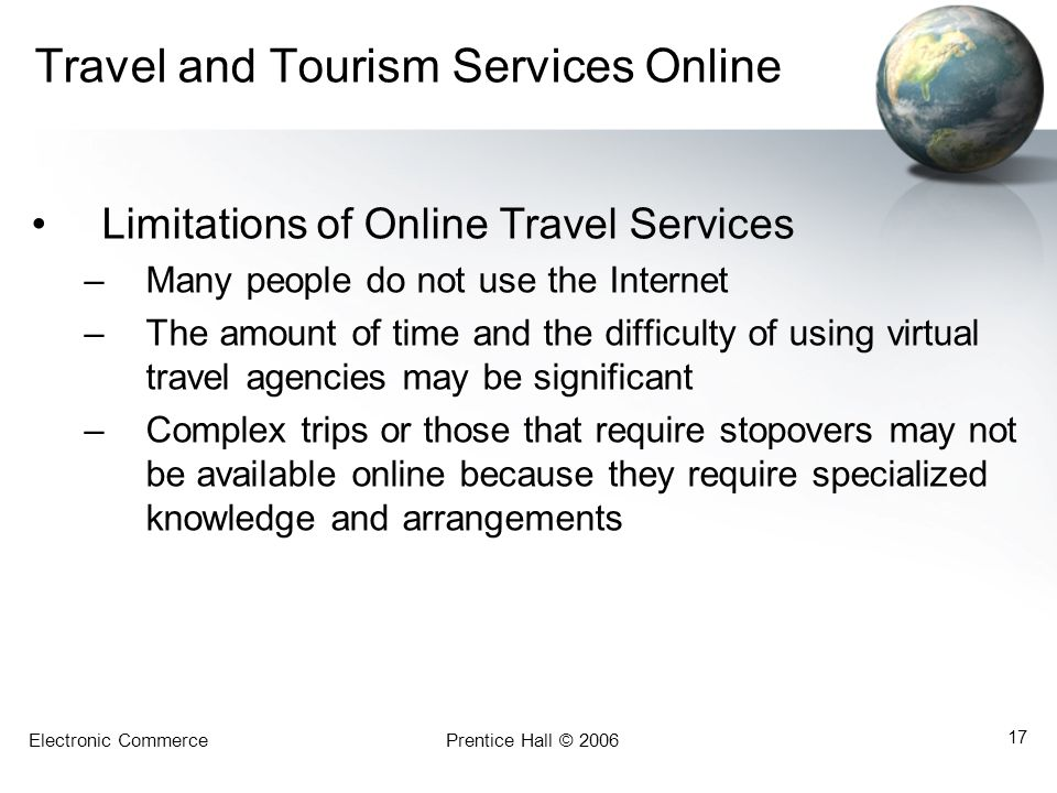 Electronic CommercePrentice Hall © 2006 17 Travel and Tourism Services Online Limitations of Online Travel Services –Many people do not use the Internet –The amount of time and the difficulty of using virtual travel agencies may be significant –Complex trips or those that require stopovers may not be available online because they require specialized knowledge and arrangements