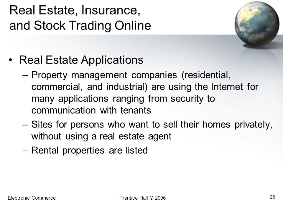 Electronic CommercePrentice Hall © 2006 25 Real Estate, Insurance, and Stock Trading Online Real Estate Applications –Property management companies (residential, commercial, and industrial) are using the Internet for many applications ranging from security to communication with tenants –Sites for persons who want to sell their homes privately, without using a real estate agent –Rental properties are listed