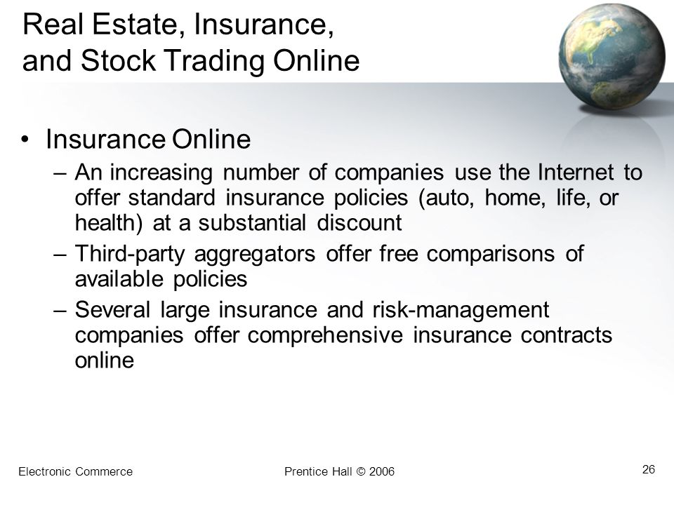 Electronic CommercePrentice Hall © 2006 26 Real Estate, Insurance, and Stock Trading Online Insurance Online –An increasing number of companies use the Internet to offer standard insurance policies (auto, home, life, or health) at a substantial discount –Third-party aggregators offer free comparisons of available policies –Several large insurance and risk-management companies offer comprehensive insurance contracts online