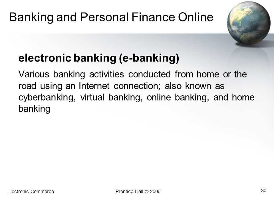 Electronic CommercePrentice Hall © 2006 30 Banking and Personal Finance Online electronic banking (e-banking) Various banking activities conducted from home or the road using an Internet connection; also known as cyberbanking, virtual banking, online banking, and home banking