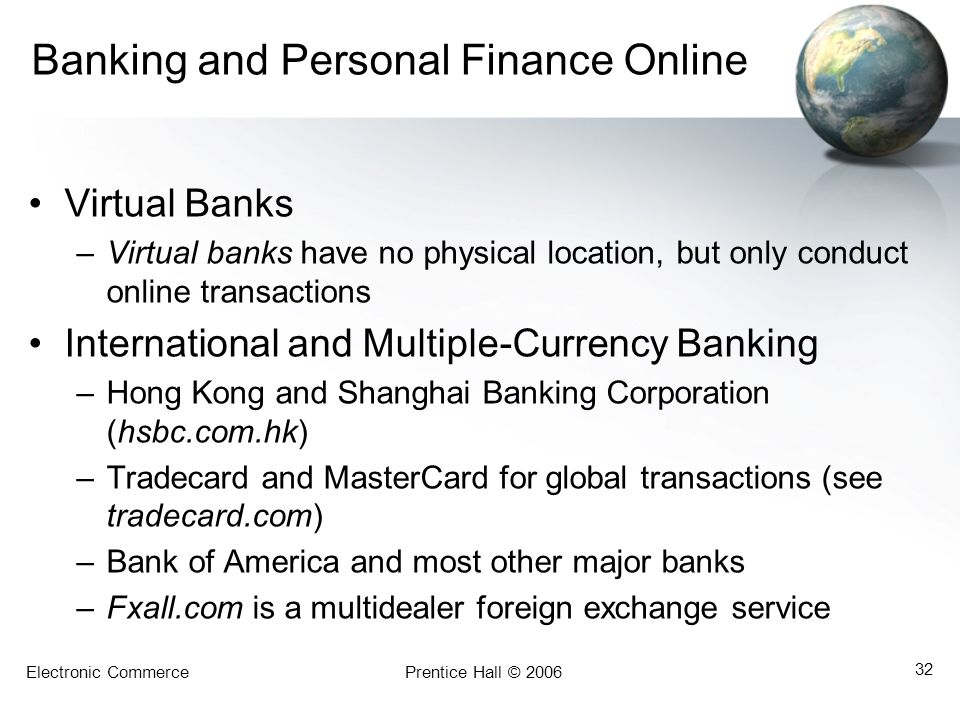 Electronic CommercePrentice Hall © 2006 32 Banking and Personal Finance Online Virtual Banks –Virtual banks have no physical location, but only conduct online transactions International and Multiple-Currency Banking –Hong Kong and Shanghai Banking Corporation (hsbc.com.hk) –Tradecard and MasterCard for global transactions (see tradecard.com) –Bank of America and most other major banks –Fxall.com is a multidealer foreign exchange service