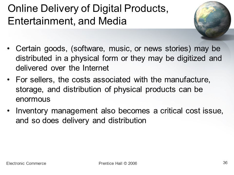 Electronic CommercePrentice Hall © 2006 36 Online Delivery of Digital Products, Entertainment, and Media Certain goods, (software, music, or news stories) may be distributed in a physical form or they may be digitized and delivered over the Internet For sellers, the costs associated with the manufacture, storage, and distribution of physical products can be enormous Inventory management also becomes a critical cost issue, and so does delivery and distribution