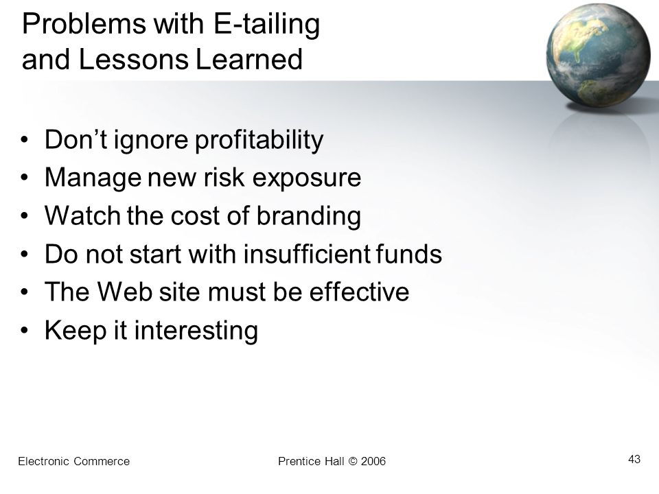 Electronic CommercePrentice Hall © 2006 43 Problems with E-tailing and Lessons Learned Don't ignore profitability Manage new risk exposure Watch the cost of branding Do not start with insufficient funds The Web site must be effective Keep it interesting