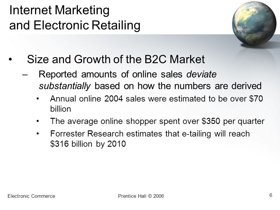 Electronic CommercePrentice Hall © 2006 6 Internet Marketing and Electronic Retailing Size and Growth of the B2C Market –Reported amounts of online sales deviate substantially based on how the numbers are derived Annual online 2004 sales were estimated to be over $70 billion The average online shopper spent over $350 per quarter Forrester Research estimates that e-tailing will reach $316 billion by 2010