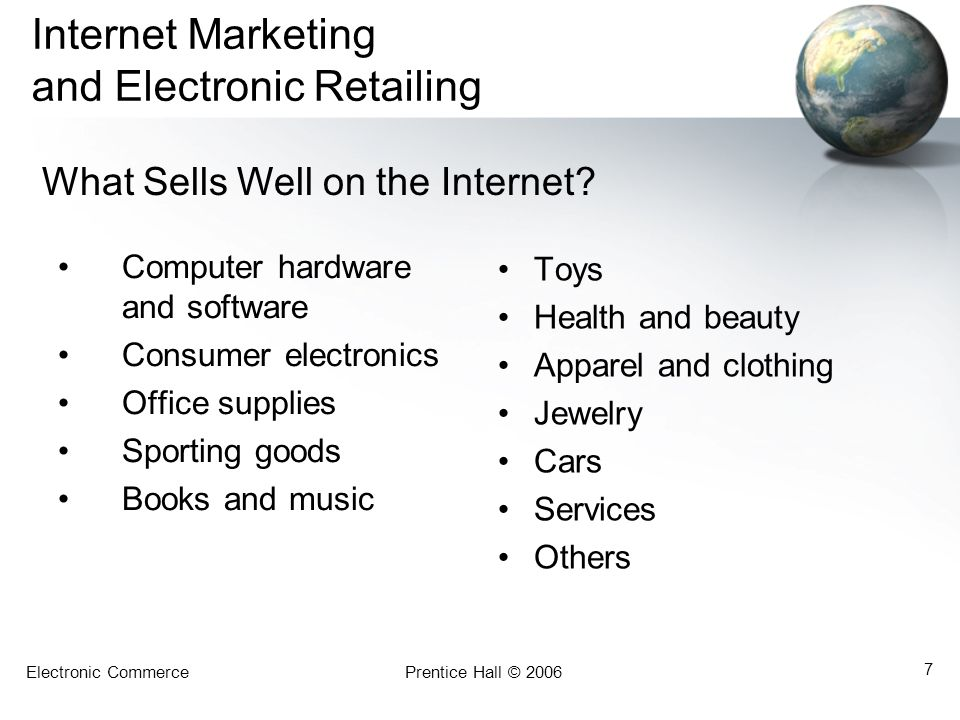 Electronic CommercePrentice Hall © 2006 7 Internet Marketing and Electronic Retailing Computer hardware and software Consumer electronics Office supplies Sporting goods Books and music Toys Health and beauty Apparel and clothing Jewelry Cars Services Others What Sells Well on the Internet?