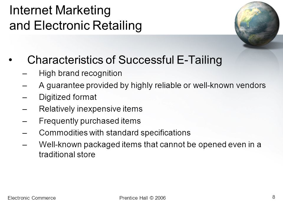 Electronic CommercePrentice Hall © 2006 8 Internet Marketing and Electronic Retailing Characteristics of Successful E-Tailing –High brand recognition –A guarantee provided by highly reliable or well-known vendors –Digitized format –Relatively inexpensive items –Frequently purchased items –Commodities with standard specifications –Well-known packaged items that cannot be opened even in a traditional store