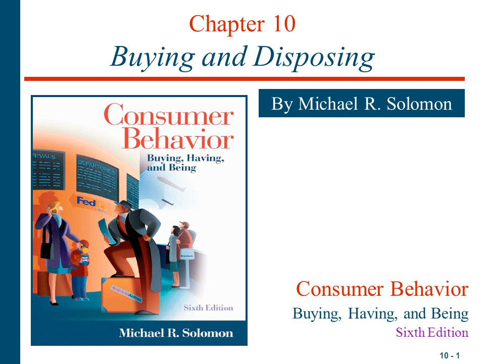 10 - 1 Chapter 10 Buying and Disposing By Michael R. Solomon Consumer Behavior Buying, Having, and Being Sixth Edition