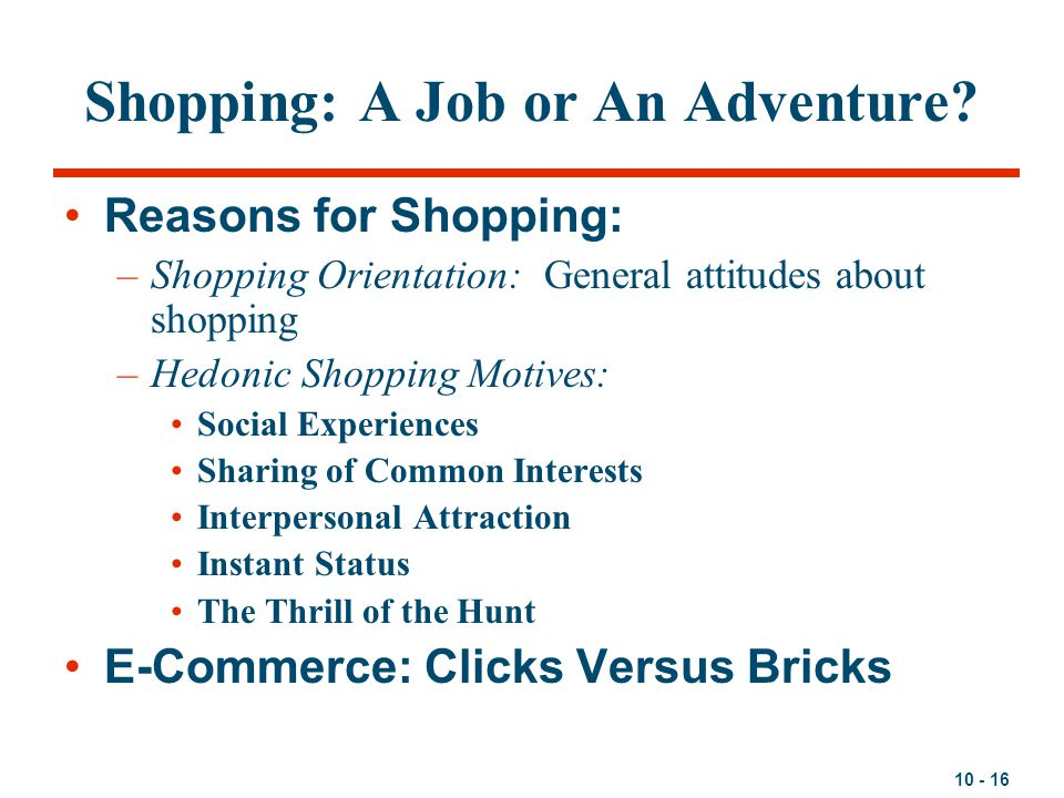 10 - 16 Shopping: A Job or An Adventure? Reasons for Shopping: –Shopping Orientation: General attitudes about shopping –Hedonic Shopping Motives: Soci