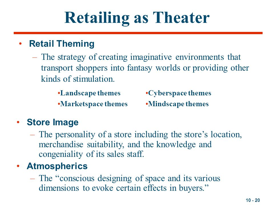 10 - 20 Retailing as Theater Retail Theming –The strategy of creating imaginative environments that transport shoppers into fantasy worlds or providin