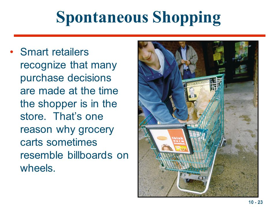 10 - 23 Spontaneous Shopping Smart retailers recognize that many purchase decisions are made at the time the shopper is in the store. That's one reaso