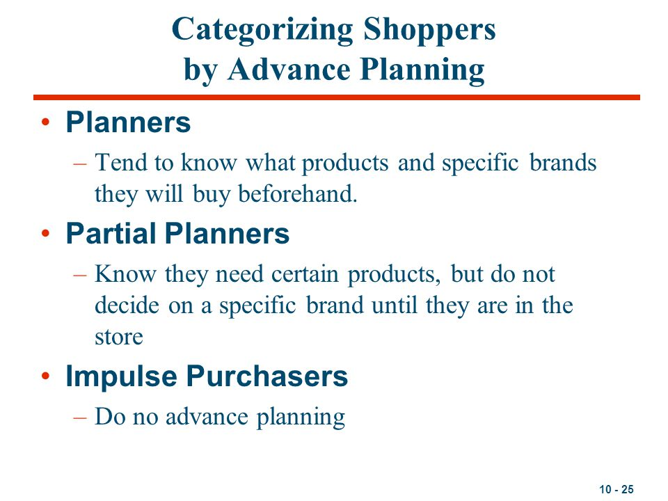 10 - 25 Categorizing Shoppers by Advance Planning Planners –Tend to know what products and specific brands they will buy beforehand. Partial Planners