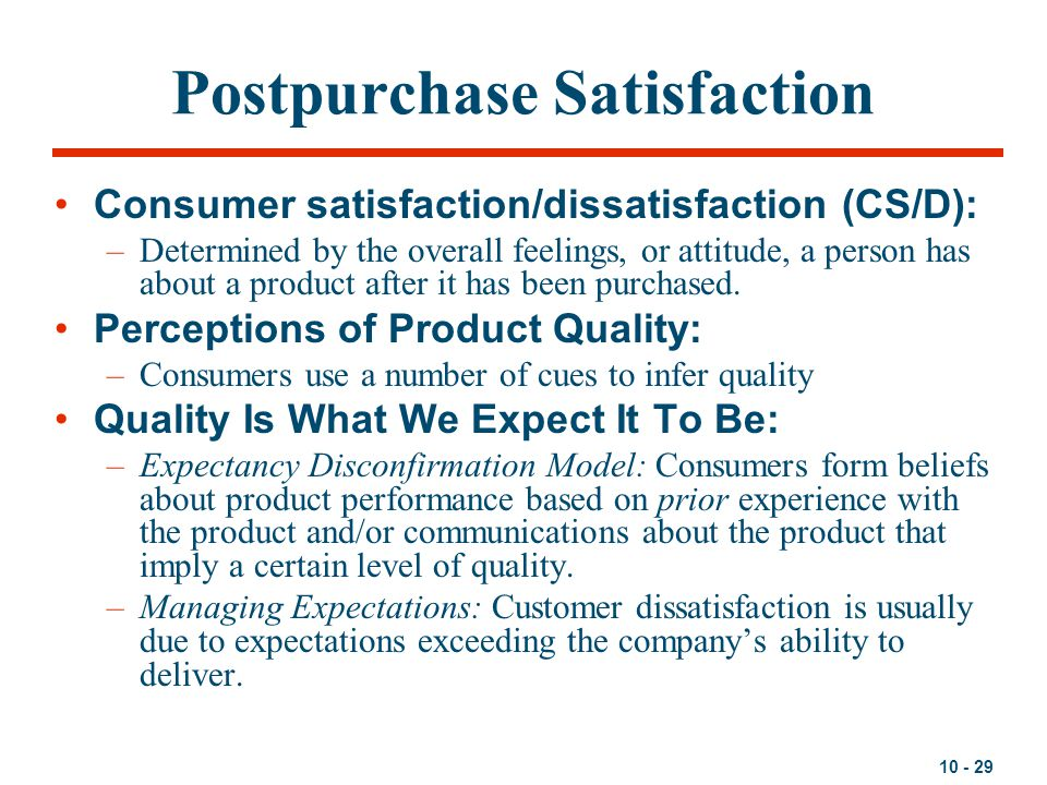 10 - 29 Postpurchase Satisfaction Consumer satisfaction/dissatisfaction (CS/D): –Determined by the overall feelings, or attitude, a person has about a