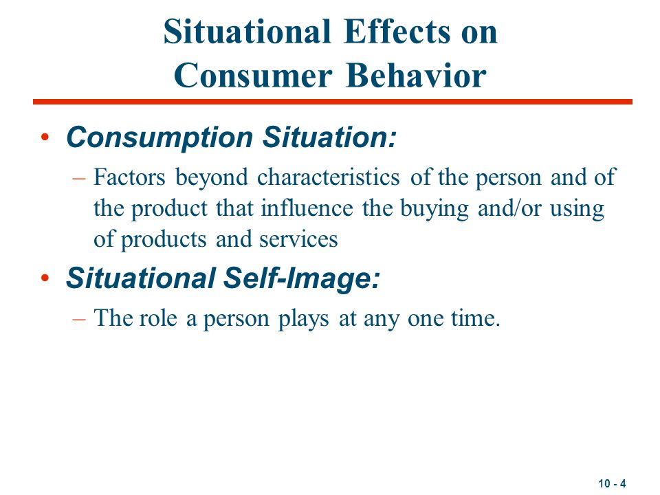 10 - 4 Situational Effects on Consumer Behavior Consumption Situation: –Factors beyond characteristics of the person and of the product that influence
