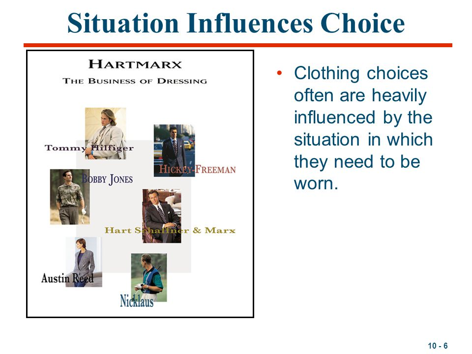 10 - 6 Situation Influences Choice Clothing choices often are heavily influenced by the situation in which they need to be worn.