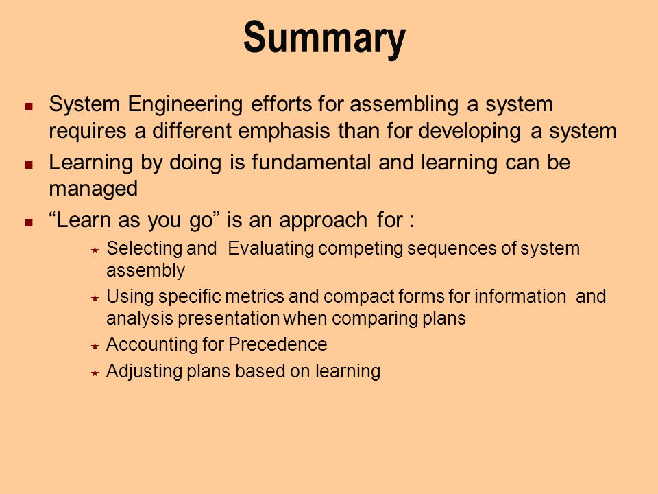 Summary System Engineering efforts for assembling a system requires a different emphasis than for developing a system Learning by doing is fundamental