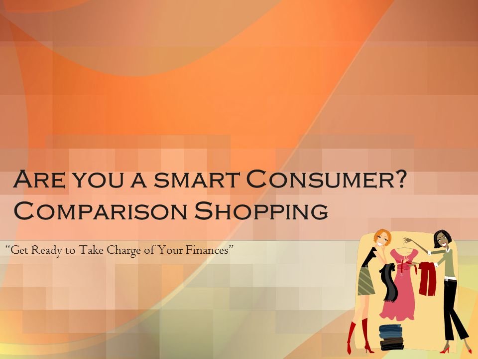 Are you a smart Consumer? Comparison Shopping Get Ready to Take Charge of Your Finances
