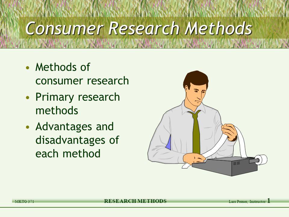 MKTG 371 RESEARCH METHODS Lars Perner, Instructor 1 Consumer Research Methods Methods of consumer research Primary research methods Advantages and disadvantages of each method