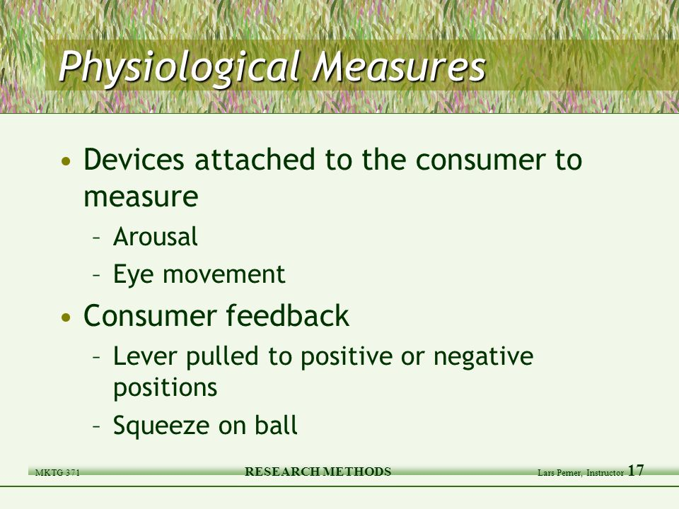 MKTG 371 RESEARCH METHODS Lars Perner, Instructor 17 Physiological Measures Devices attached to the consumer to measure –Arousal –Eye movement Consumer feedback –Lever pulled to positive or negative positions –Squeeze on ball