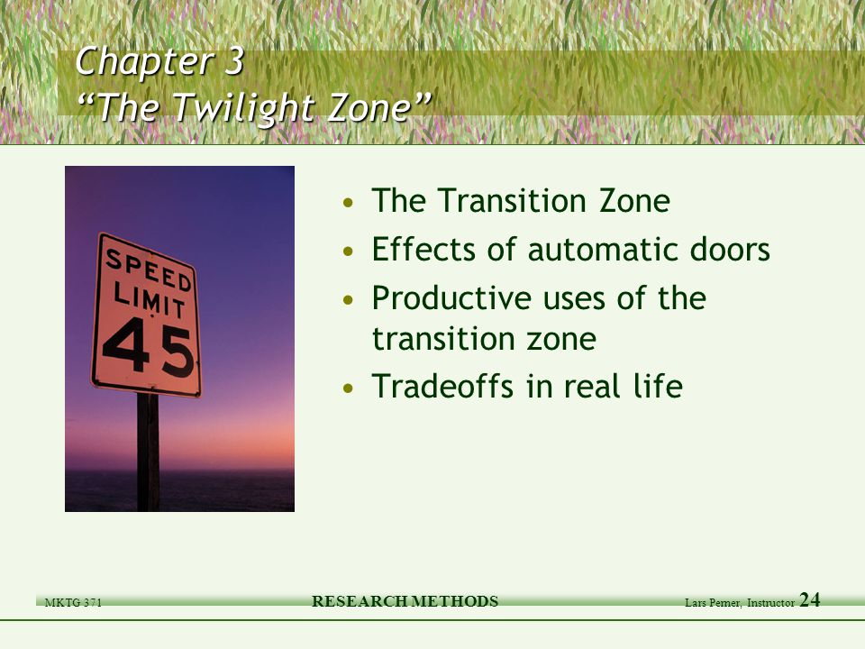 MKTG 371 RESEARCH METHODS Lars Perner, Instructor 24 Chapter 3 The Twilight Zone The Transition Zone Effects of automatic doors Productive uses of the transition zone Tradeoffs in real life
