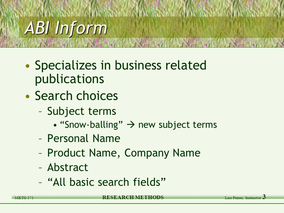 MKTG 371 RESEARCH METHODS Lars Perner, Instructor 3 ABI Inform Specializes in business related publications Search choices –Subject terms Snow-balling  new subject terms –Personal Name –Product Name, Company Name –Abstract – All basic search fields