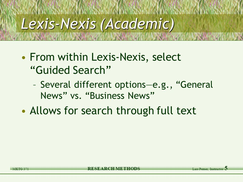 MKTG 371 RESEARCH METHODS Lars Perner, Instructor 5 Lexis-Nexis (Academic) From within Lexis-Nexis, select Guided Search –Several different options—e.g., General News vs.