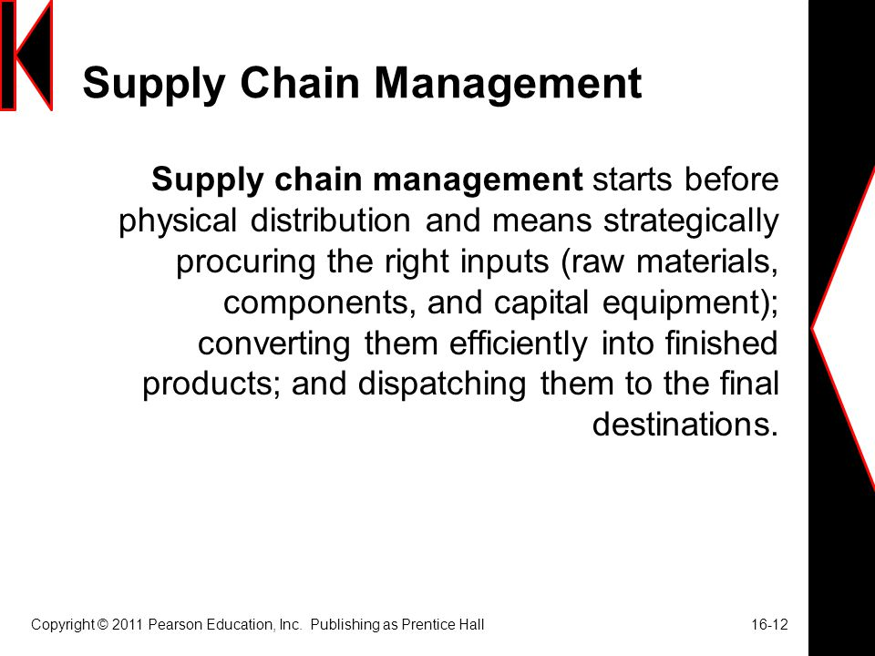 Supply Chain Management Supply chain management starts before physical distribution and means strategically procuring the right inputs (raw materials, components, and capital equipment); converting them efficiently into finished products; and dispatching them to the final destinations.