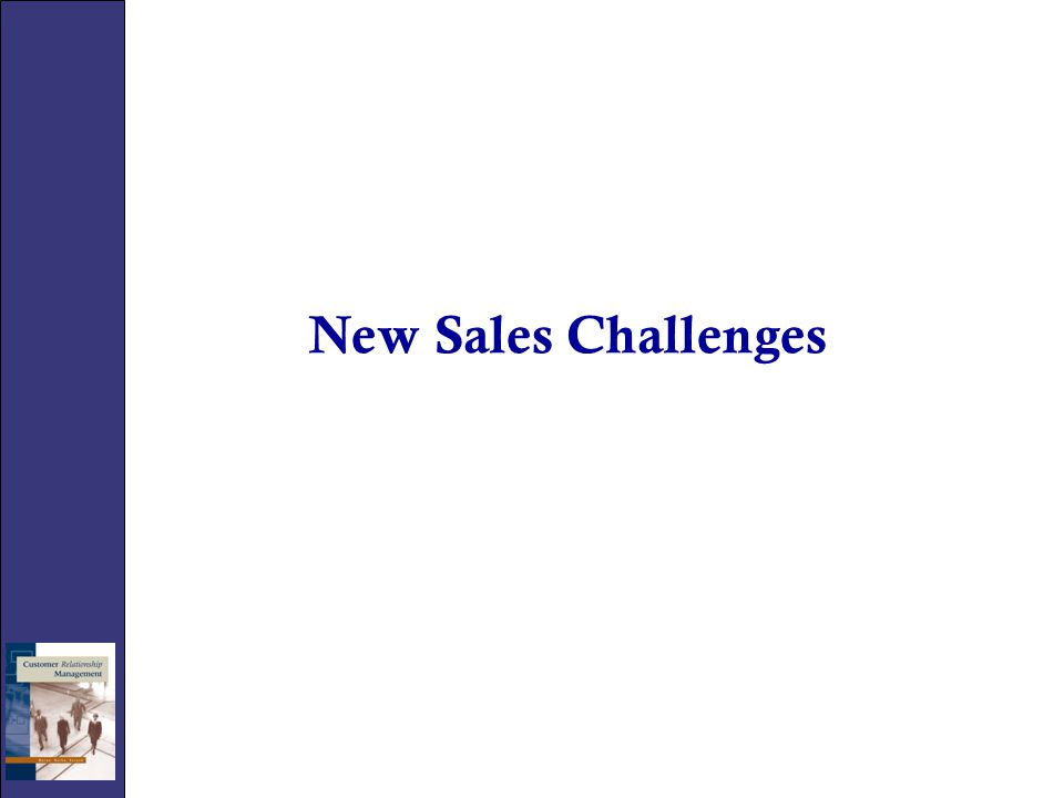 The New Sales Challenge Sales forces are experiencing significant new challenges in the sales process: – Internal challenges include integrating: (SFA) tools Consistent use of CRM systems – External challenges include: Competitive environment Improving technologies New data resources