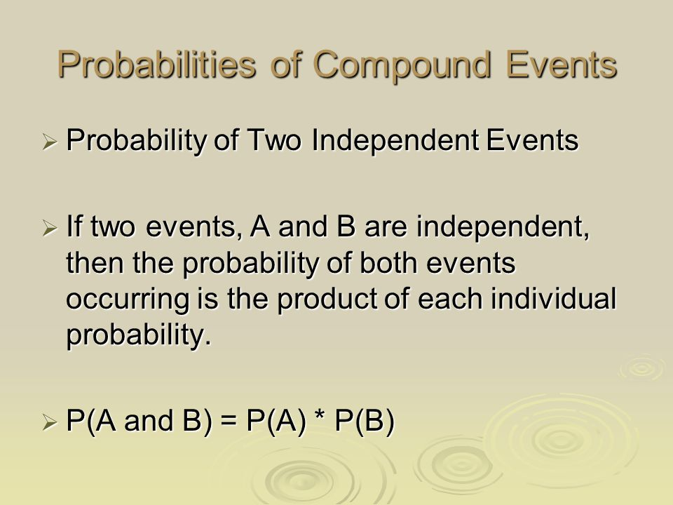 Probabilities of Compound Events  Probability of Two Independent Events  If two events, A and B are independent, then the probability of both events occurring is the product of each individual probability.