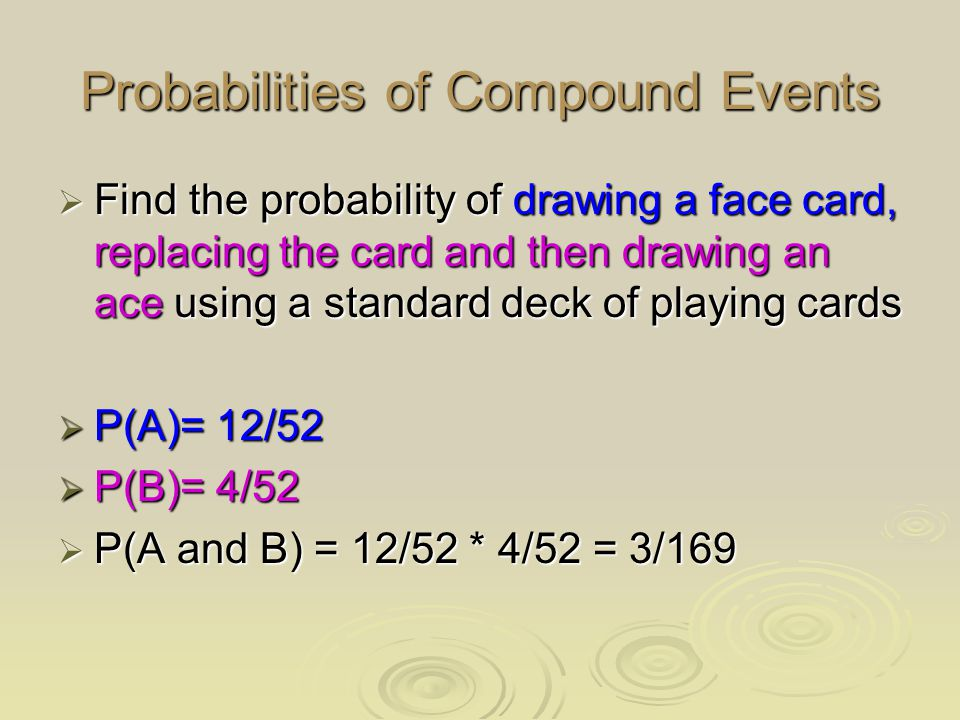 Probabilities of Compound Events  Find the probability of drawing a face card, replacing the card and then drawing an ace using a standard deck of playing cards  P(A)= 12/52  P(B)= 4/52  P(A and B) = 12/52 * 4/52 = 3/169