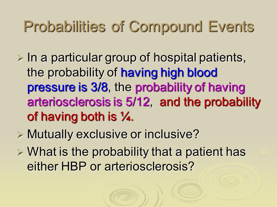Probabilities of Compound Events  In a particular group of hospital patients, the probability of having high blood pressure is 3/8, the probability of having arteriosclerosis is 5/12, and the probability of having both is ¼.