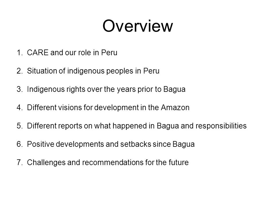 Overview 1.CARE and our role in Peru 2.Situation of indigenous peoples in Peru 3.Indigenous rights over the years prior to Bagua 4.Different visions for development in the Amazon 5.Different reports on what happened in Bagua and responsibilities 6.Positive developments and setbacks since Bagua 7.Challenges and recommendations for the future