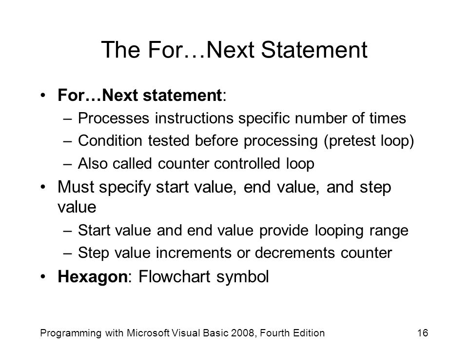 The For…Next Statement For…Next statement: –Processes instructions specific number of times –Condition tested before processing (pretest loop) –Also called counter controlled loop Must specify start value, end value, and step value –Start value and end value provide looping range –Step value increments or decrements counter Hexagon: Flowchart symbol 16Programming with Microsoft Visual Basic 2008, Fourth Edition