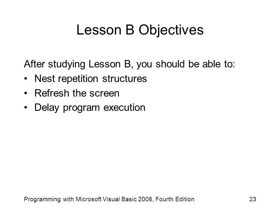 Lesson B Objectives After studying Lesson B, you should be able to: Nest repetition structures Refresh the screen Delay program execution 23Programming with Microsoft Visual Basic 2008, Fourth Edition