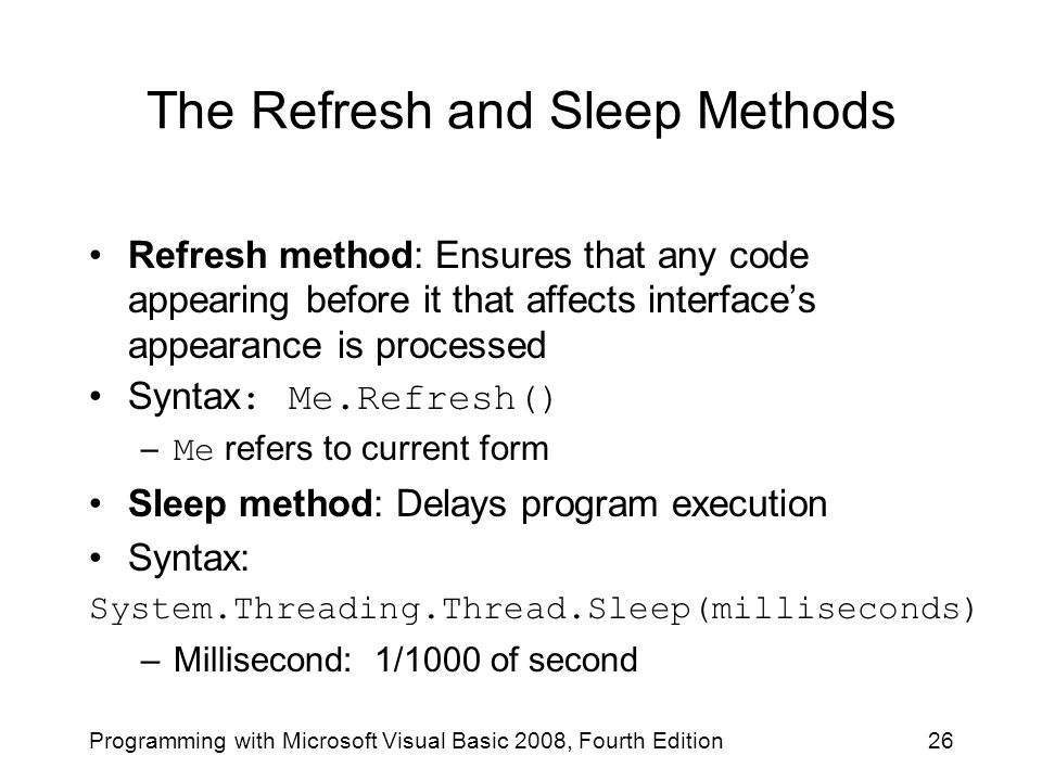 The Refresh and Sleep Methods Refresh method: Ensures that any code appearing before it that affects interface's appearance is processed Syntax : Me.R