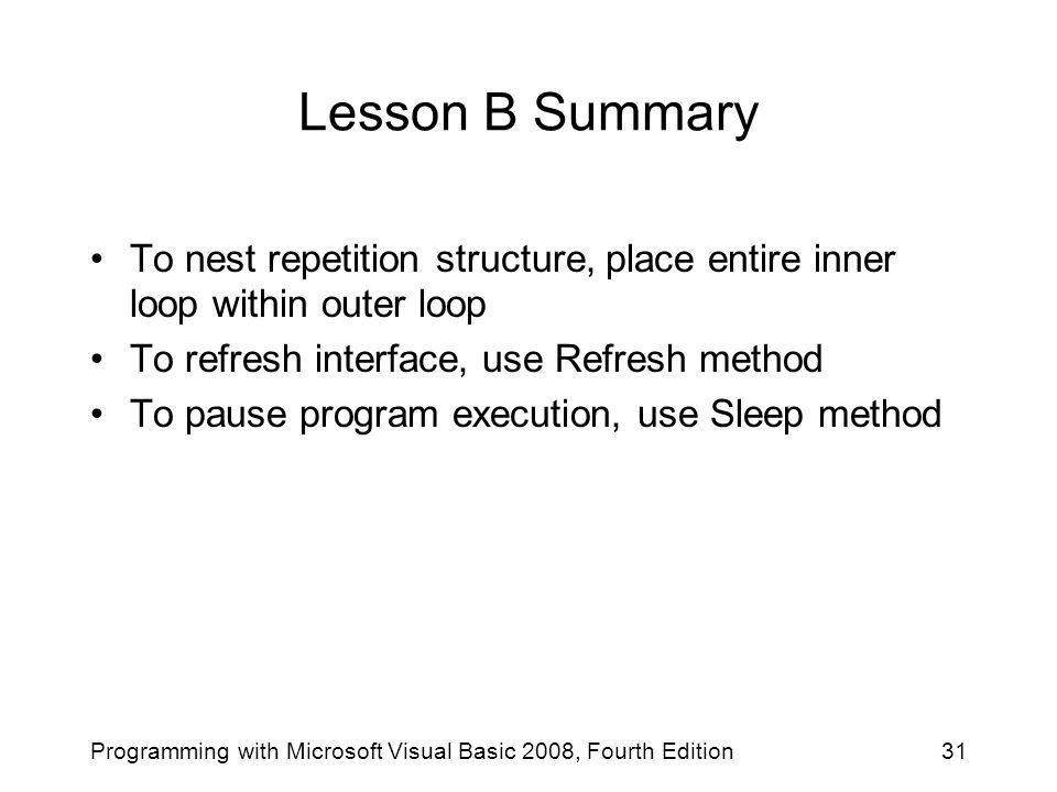 Lesson B Summary To nest repetition structure, place entire inner loop within outer loop To refresh interface, use Refresh method To pause program execution, use Sleep method 31Programming with Microsoft Visual Basic 2008, Fourth Edition