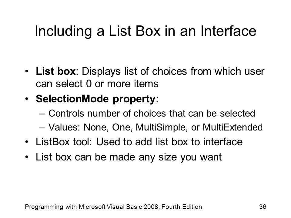 Including a List Box in an Interface List box: Displays list of choices from which user can select 0 or more items SelectionMode property: –Controls number of choices that can be selected –Values: None, One, MultiSimple, or MultiExtended ListBox tool: Used to add list box to interface List box can be made any size you want 36Programming with Microsoft Visual Basic 2008, Fourth Edition