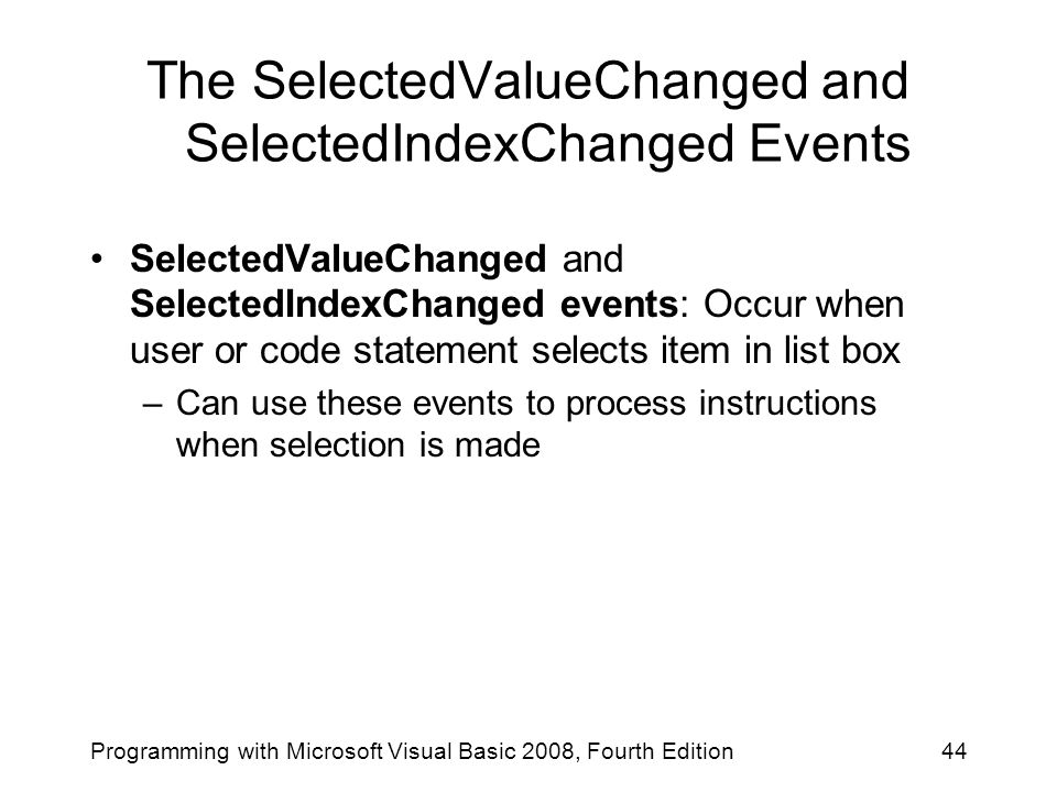 The SelectedValueChanged and SelectedIndexChanged Events Programming with Microsoft Visual Basic 2008, Fourth Edition44 SelectedValueChanged and SelectedIndexChanged events: Occur when user or code statement selects item in list box –Can use these events to process instructions when selection is made