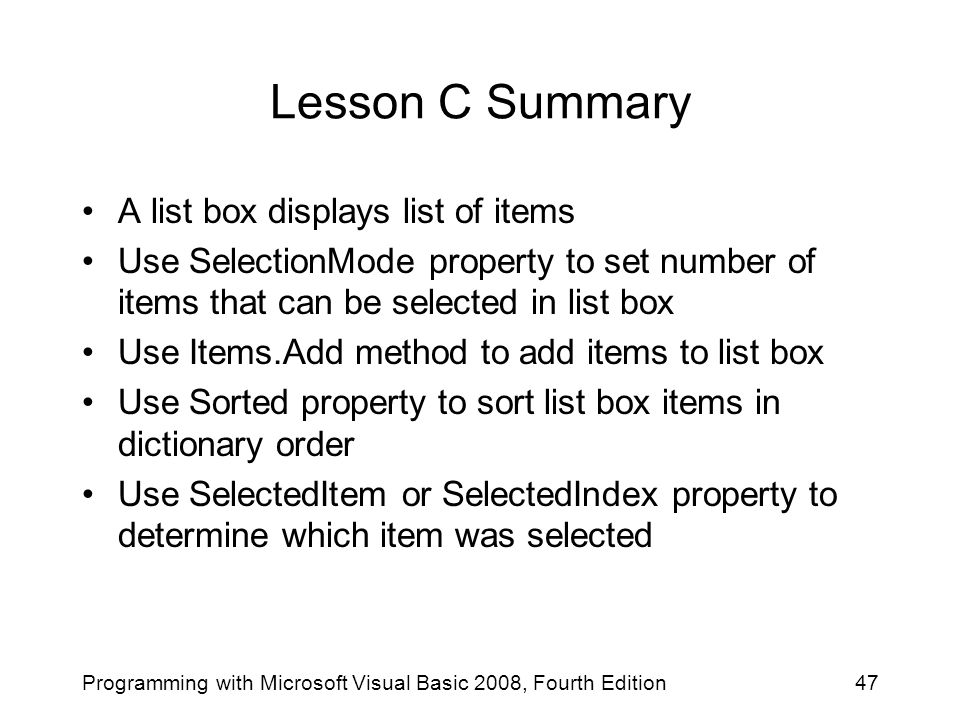 Lesson C Summary A list box displays list of items Use SelectionMode property to set number of items that can be selected in list box Use Items.Add method to add items to list box Use Sorted property to sort list box items in dictionary order Use SelectedItem or SelectedIndex property to determine which item was selected 47Programming with Microsoft Visual Basic 2008, Fourth Edition