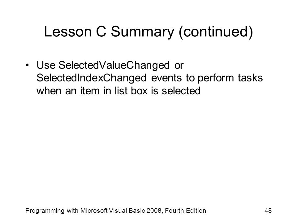 Lesson C Summary (continued) Programming with Microsoft Visual Basic 2008, Fourth Edition48 Use SelectedValueChanged or SelectedIndexChanged events to perform tasks when an item in list box is selected