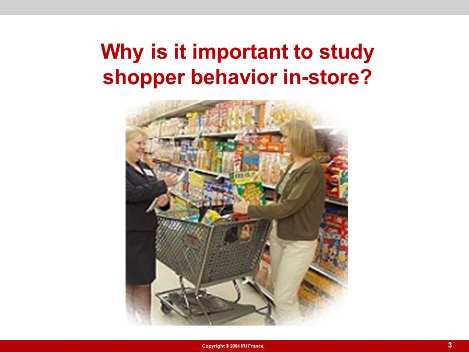Copyright © 2004 IRI France. 3 Why is it important to study shopper behavior in-store?