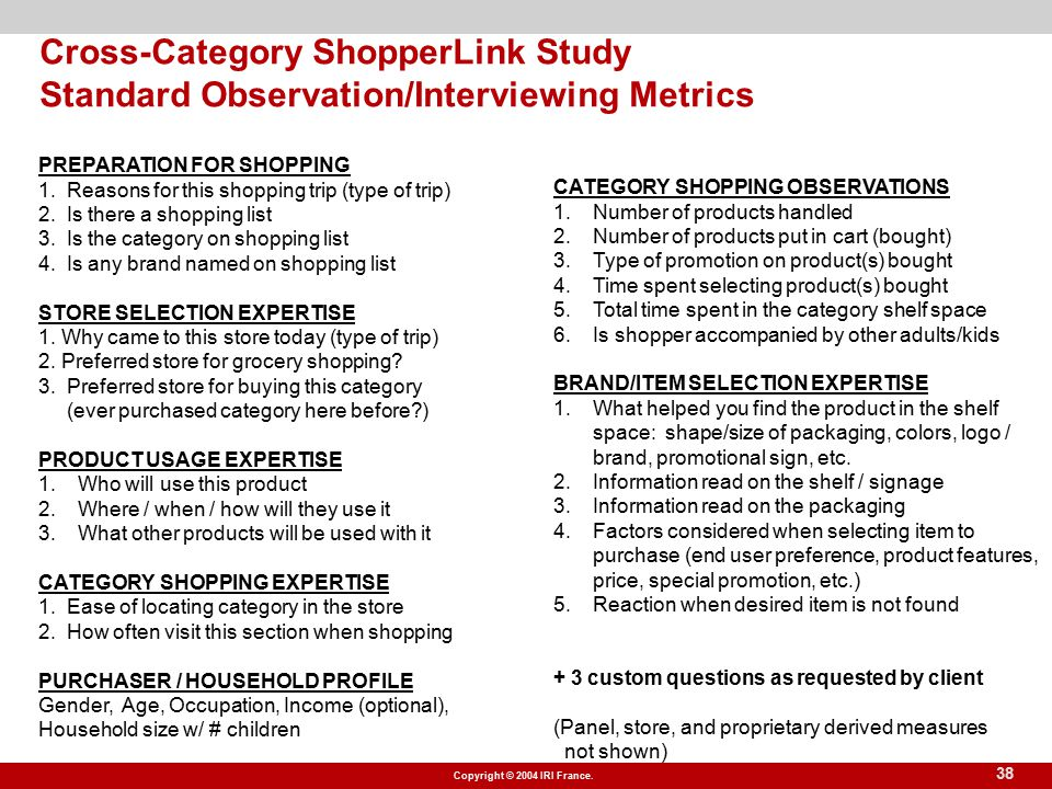 Copyright © 2004 IRI France. 38 Cross-Category ShopperLink Study Standard Observation/Interviewing Metrics PREPARATION FOR SHOPPING 1. Reasons for thi